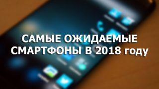 Какие смартфоны готовит для нас год 2018?